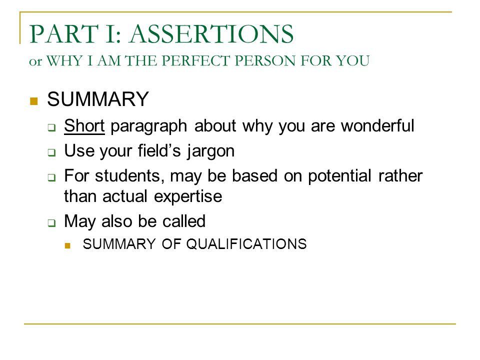 PART I: ASSERTIONS or WHY I AM THE PERFECT PERSON FOR YOU SUMMARY  Short paragraph about why you are wonderful  Use your field's jargon  For students, may be based on potential rather than actual expertise  May also be called SUMMARY OF QUALIFICATIONS