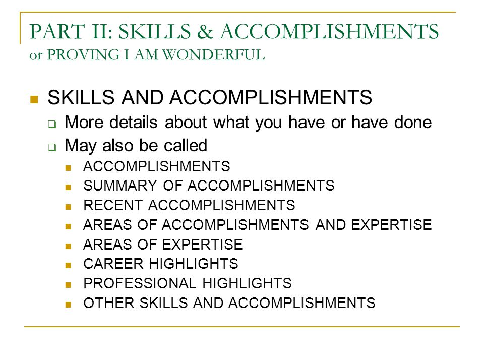 PART II: SKILLS & ACCOMPLISHMENTS or PROVING I AM WONDERFUL SKILLS AND ACCOMPLISHMENTS  More details about what you have or have done  May also be called ACCOMPLISHMENTS SUMMARY OF ACCOMPLISHMENTS RECENT ACCOMPLISHMENTS AREAS OF ACCOMPLISHMENTS AND EXPERTISE AREAS OF EXPERTISE CAREER HIGHLIGHTS PROFESSIONAL HIGHLIGHTS OTHER SKILLS AND ACCOMPLISHMENTS