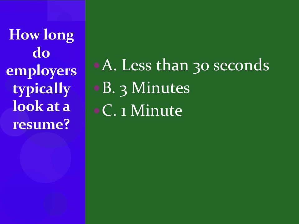 A. Less than 30 seconds B. 3 Minutes C. 1 Minute How long do employers typically look at a resume