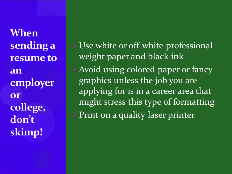 Use white or off-white professional weight paper and black ink Avoid using colored paper or fancy graphics unless the job you are applying for is in a career area that might stress this type of formatting Print on a quality laser printer When sending a resume to an employer or college, don't skimp!