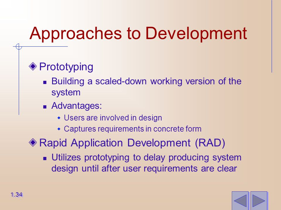 Approaches to Development Prototyping Building a scaled-down working version of the system Advantages:  Users are involved in design  Captures requirements in concrete form Rapid Application Development (RAD) Utilizes prototyping to delay producing system design until after user requirements are clear 1.34