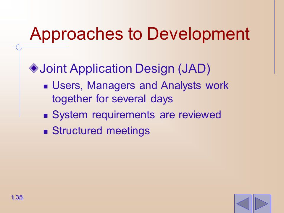 Approaches to Development Joint Application Design (JAD) Users, Managers and Analysts work together for several days System requirements are reviewed Structured meetings 1.35