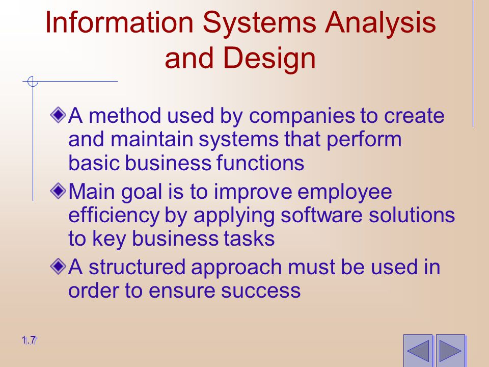 Information Systems Analysis and Design A method used by companies to create and maintain systems that perform basic business functions Main goal is to improve employee efficiency by applying software solutions to key business tasks A structured approach must be used in order to ensure success 1.7