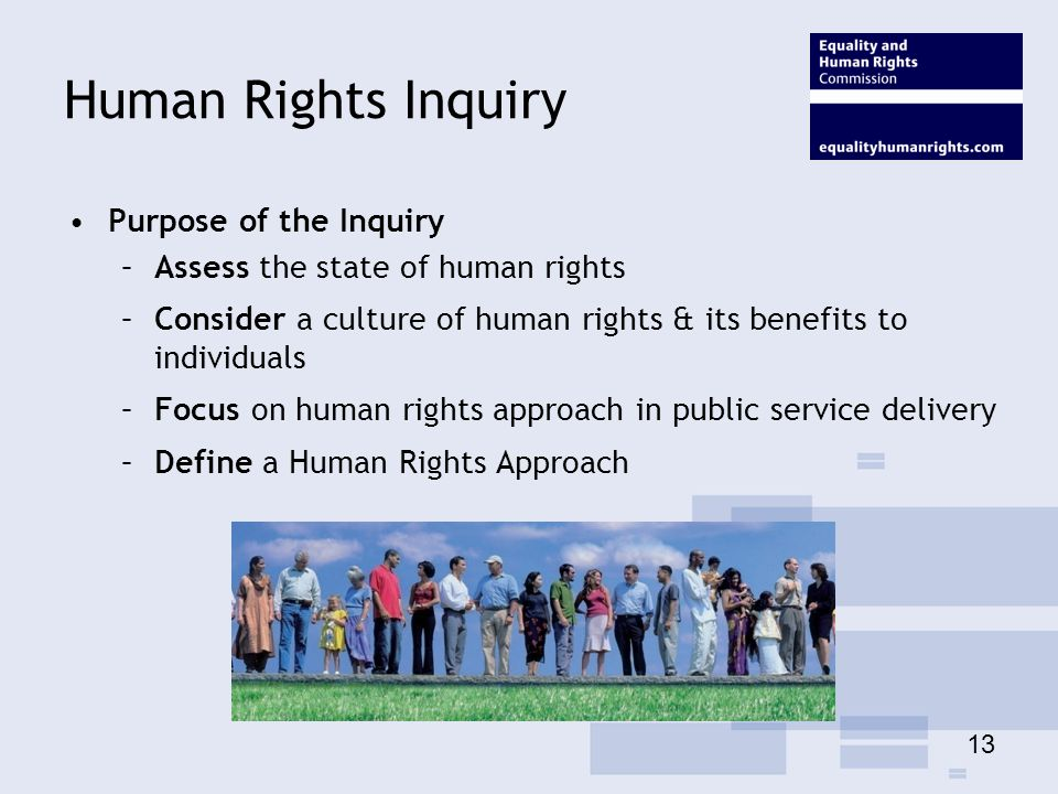 Human Rights Inquiry Purpose of the Inquiry –Assess the state of human rights –Consider a culture of human rights & its benefits to individuals –Focus on human rights approach in public service delivery –Define a Human Rights Approach 13