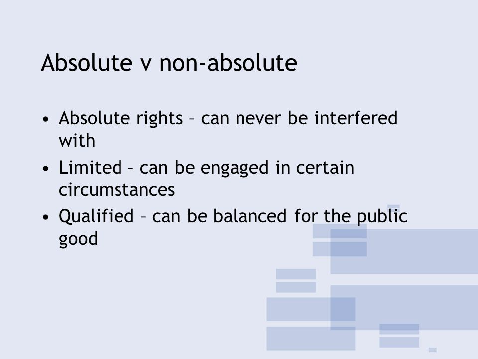 Absolute v non-absolute Absolute rights – can never be interfered with Limited – can be engaged in certain circumstances Qualified – can be balanced for the public good
