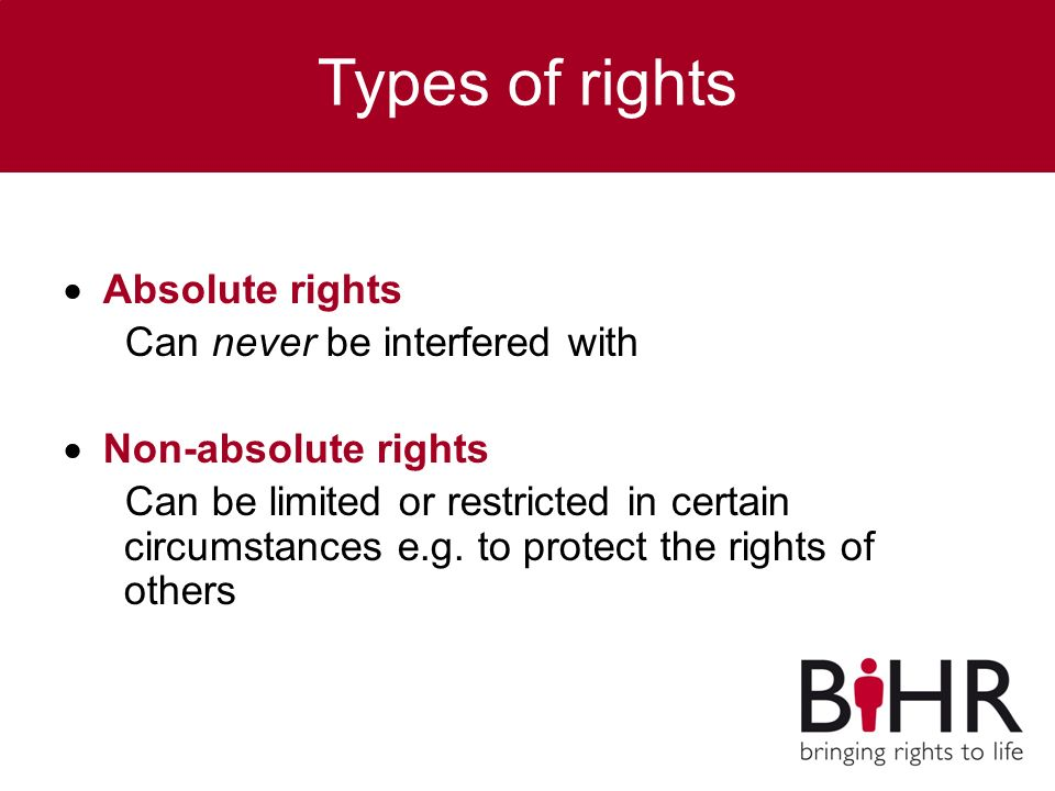 Types of rights  Absolute rights Can never be interfered with  Non-absolute rights Can be limited or restricted in certain circumstances e.g.
