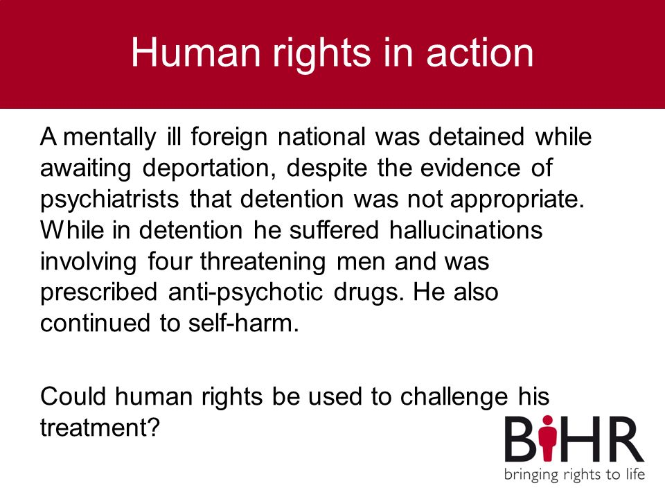 Human rights in action A mentally ill foreign national was detained while awaiting deportation, despite the evidence of psychiatrists that detention was not appropriate.