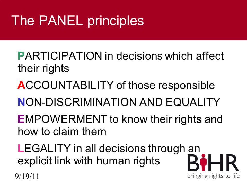 9/19/11 The PANEL principles PARTICIPATION in decisions which affect their rights ACCOUNTABILITY of those responsible NON-DISCRIMINATION AND EQUALITY EMPOWERMENT to know their rights and how to claim them LEGALITY in all decisions through an explicit link with human rights