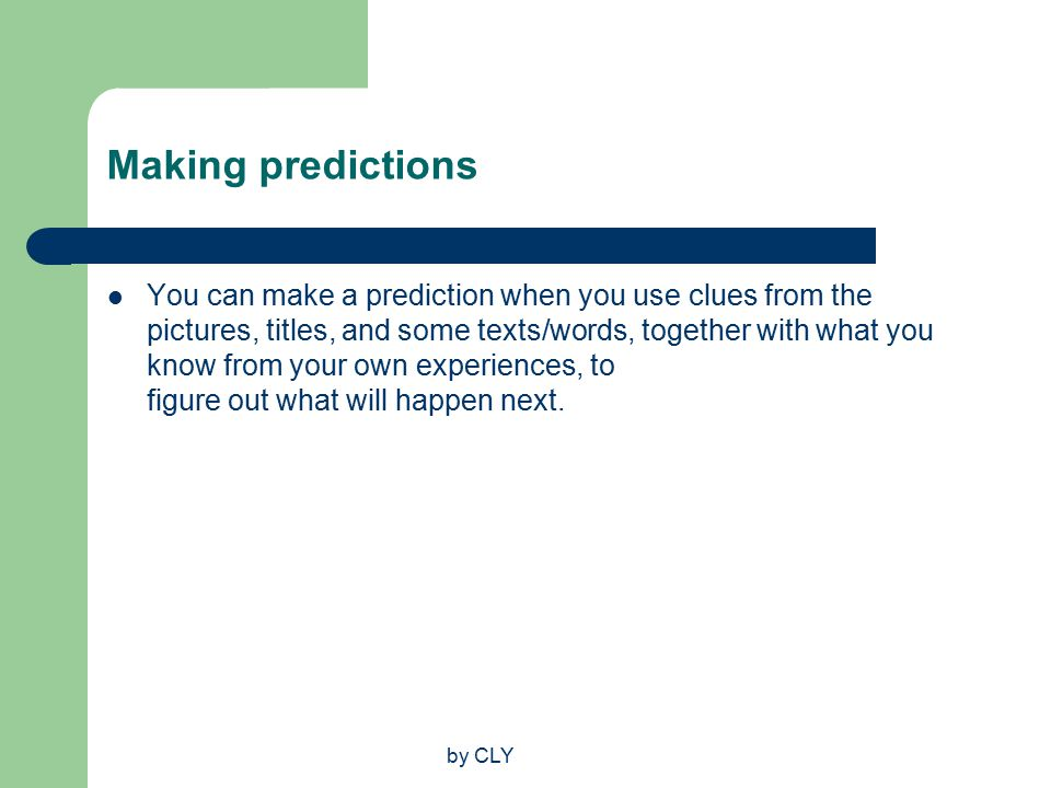 by CLY Making predictions You can make a prediction when you use clues from the pictures, titles, and some texts/words, together with what you know from your own experiences, to figure out what will happen next.
