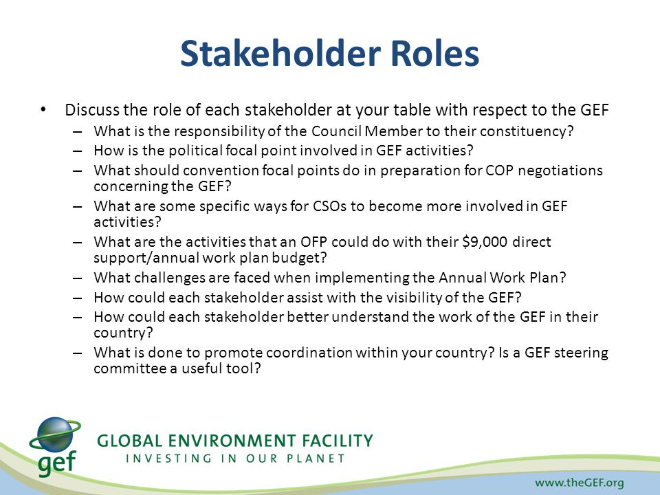 Stakeholder Roles Discuss the role of each stakeholder at your table with respect to the GEF – What is the responsibility of the Council Member to their constituency.