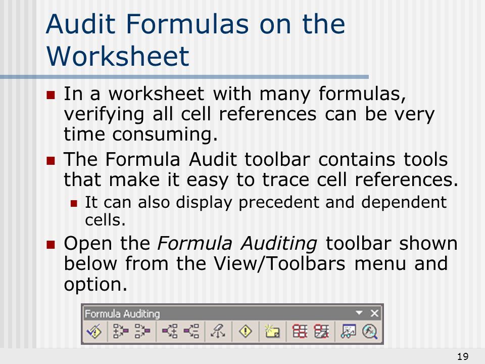 19 Audit Formulas on the Worksheet In a worksheet with many formulas, verifying all cell references can be very time consuming.