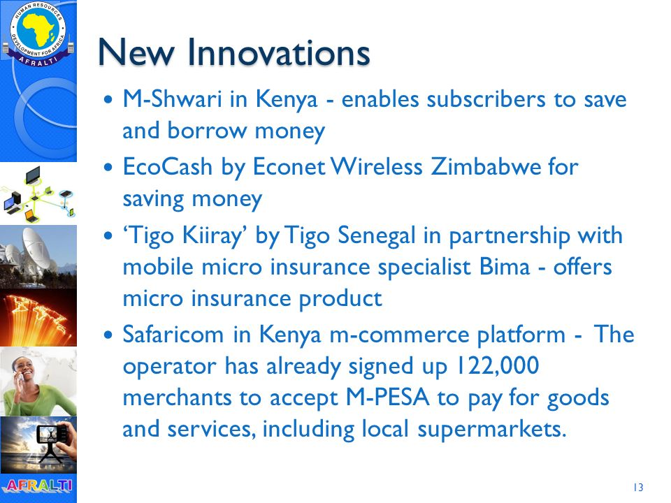New Innovations M-Shwari in Kenya - enables subscribers to save and borrow money EcoCash by Econet Wireless Zimbabwe for saving money 'Tigo Kiiray' by Tigo Senegal in partnership with mobile micro insurance specialist Bima - offers micro insurance product Safaricom in Kenya m-commerce platform - The operator has already signed up 122,000 merchants to accept M-PESA to pay for goods and services, including local supermarkets.
