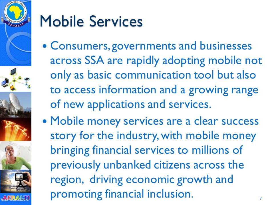 Mobile Services Consumers, governments and businesses across SSA are rapidly adopting mobile not only as basic communication tool but also to access information and a growing range of new applications and services.