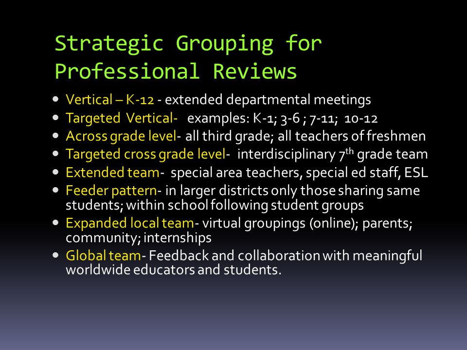 Strategic Grouping for Professional Reviews Vertical – K-12 - extended departmental meetings Targeted Vertical- examples: K-1; 3-6 ; 7-11; Across grade level- all third grade; all teachers of freshmen Targeted cross grade level- interdisciplinary 7 th grade team Extended team- special area teachers, special ed staff, ESL Feeder pattern- in larger districts only those sharing same students; within school following student groups Expanded local team- virtual groupings (online); parents; community; internships Global team- Feedback and collaboration with meaningful worldwide educators and students.