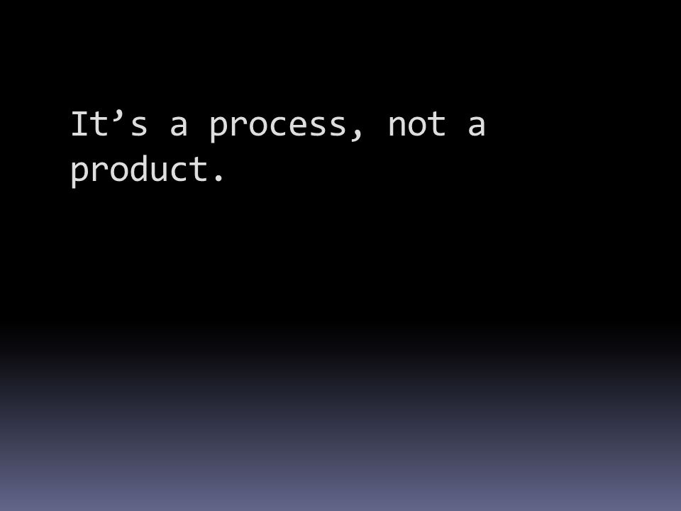 It's a process, not a product.