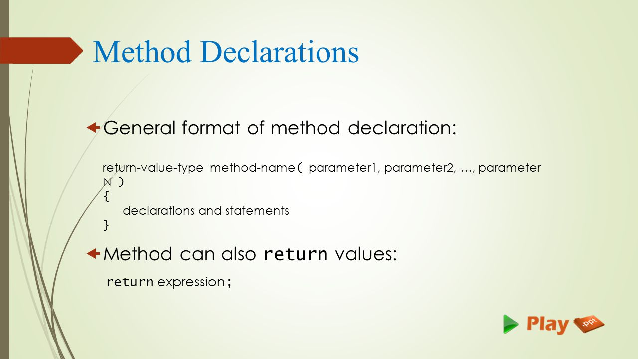 Method Declarations  General format of method declaration: return-value-type method-name ( parameter1, parameter2, …, parameter N ) { declarations and statements }  Method can also return values: return expression ;