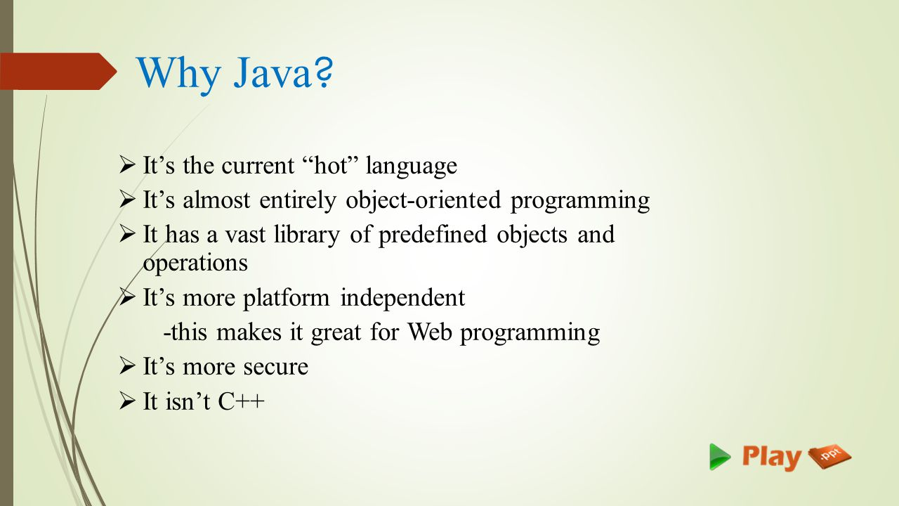  It's the current hot language  It's almost entirely object-oriented programming  It has a vast library of predefined objects and operations  It's more platform independent -this makes it great for Web programming  It's more secure  It isn't C++ Why Java