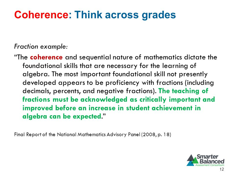 Coherence: Think across grades Fraction example: The coherence and sequential nature of mathematics dictate the foundational skills that are necessary for the learning of algebra.