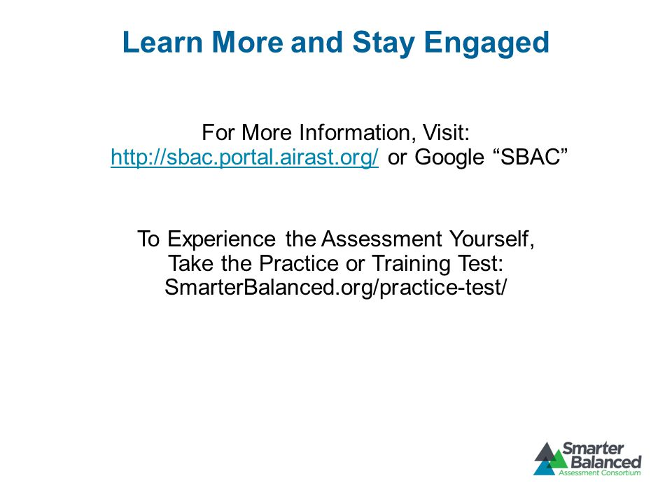 Learn More and Stay Engaged For More Information, Visit:   or Google SBAC   To Experience the Assessment Yourself, Take the Practice or Training Test: SmarterBalanced.org/practice-test/