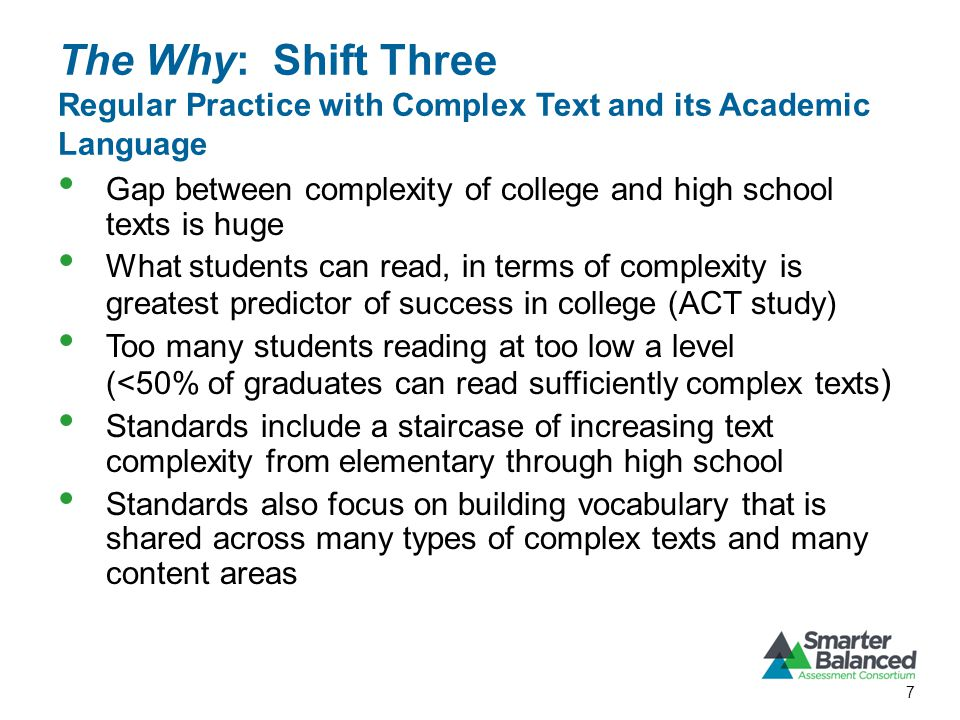 The Why: Shift Three Regular Practice with Complex Text and its Academic Language Gap between complexity of college and high school texts is huge What students can read, in terms of complexity is greatest predictor of success in college (ACT study) Too many students reading at too low a level (<50% of graduates can read sufficiently complex texts ) Standards include a staircase of increasing text complexity from elementary through high school Standards also focus on building vocabulary that is shared across many types of complex texts and many content areas 7