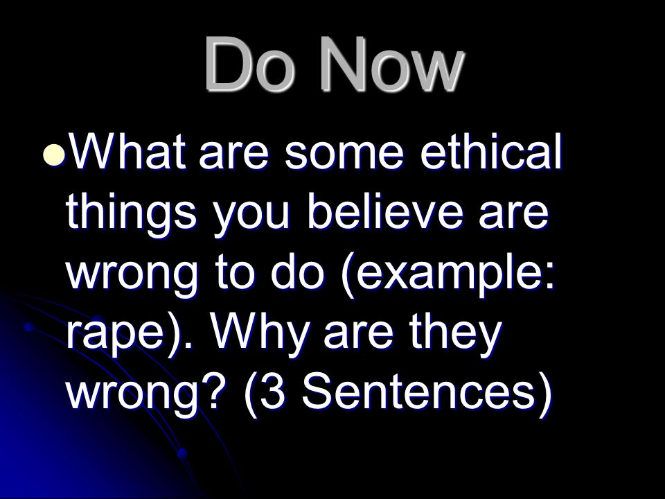 Do Now What are some ethical things you believe are wrong to do (example: rape).