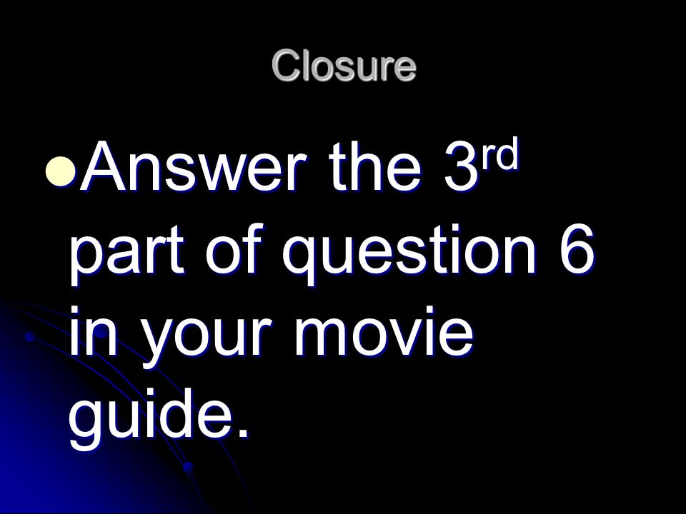 Closure Answer the 3 rd part of question 6 in your movie guide.