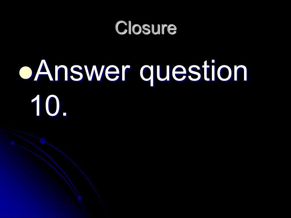 Closure Answer question 10. Answer question 10.