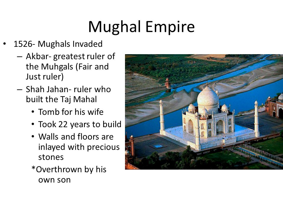 Mughal Empire Mughals Invaded – Akbar- greatest ruler of the Muhgals (Fair and Just ruler) – Shah Jahan- ruler who built the Taj Mahal Tomb for his wife Took 22 years to build Walls and floors are inlayed with precious stones *Overthrown by his own son