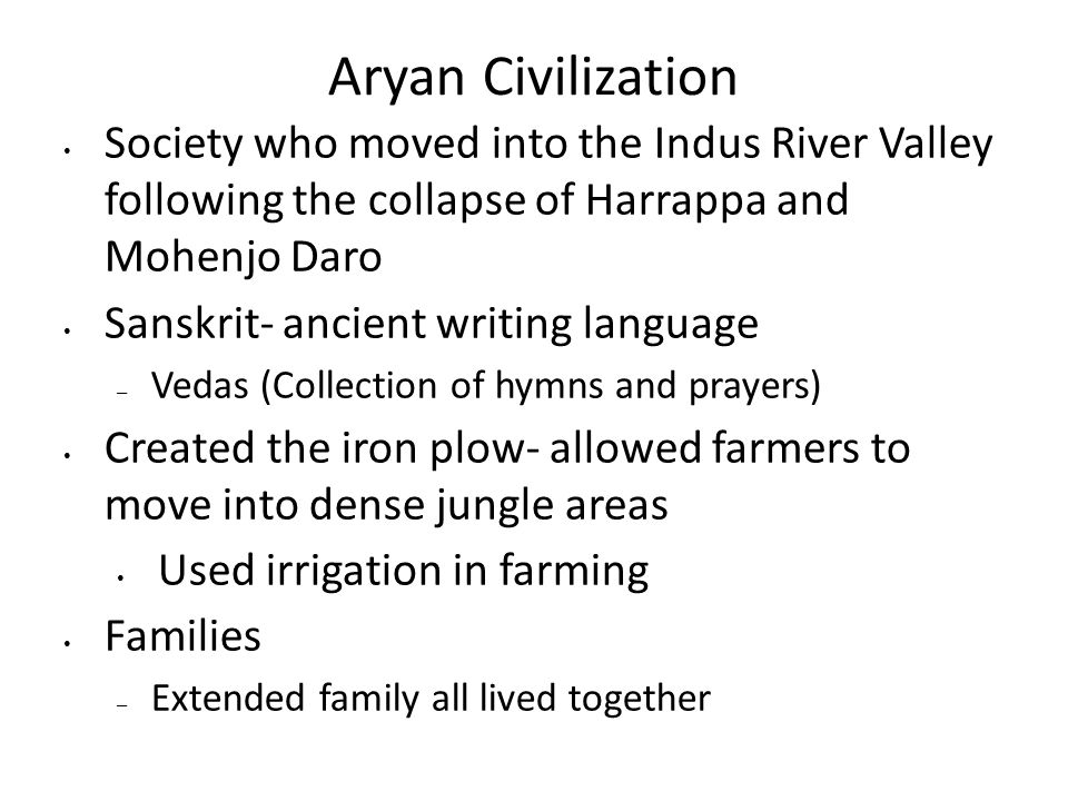 Aryan Civilization Society who moved into the Indus River Valley following the collapse of Harrappa and Mohenjo Daro Sanskrit- ancient writing language – Vedas (Collection of hymns and prayers) Created the iron plow- allowed farmers to move into dense jungle areas Used irrigation in farming Families – Extended family all lived together