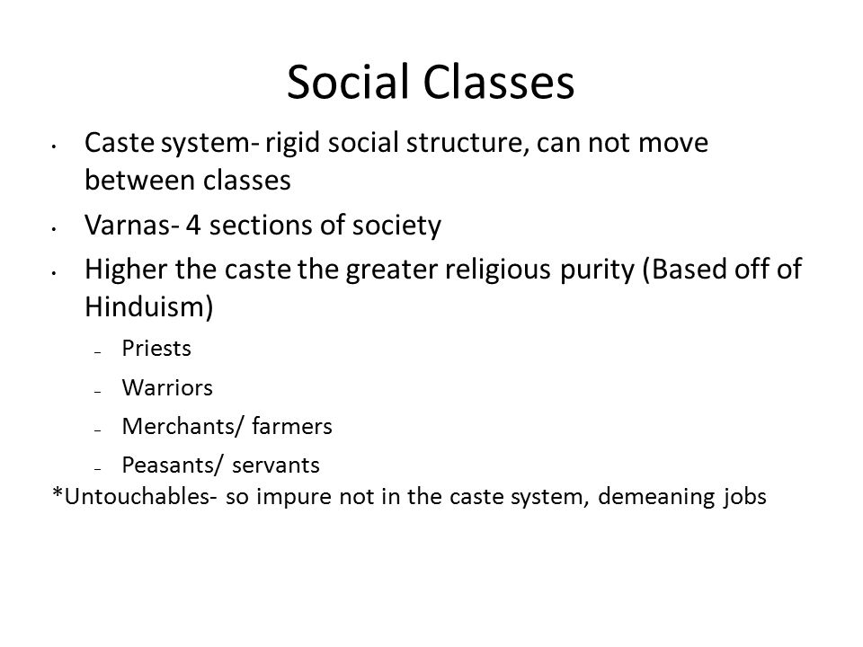 Social Classes Caste system- rigid social structure, can not move between classes Varnas- 4 sections of society Higher the caste the greater religious purity (Based off of Hinduism) – Priests – Warriors – Merchants/ farmers – Peasants/ servants *Untouchables- so impure not in the caste system, demeaning jobs