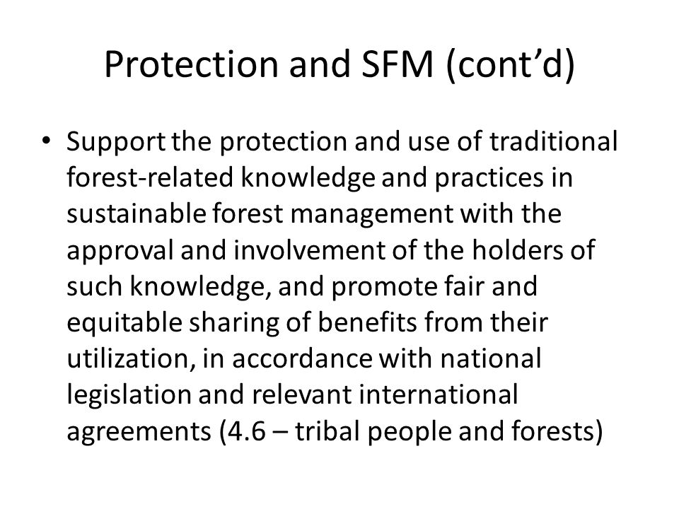 Support the protection and use of traditional forest-related knowledge and practices in sustainable forest management with the approval and involvement of the holders of such knowledge, and promote fair and equitable sharing of benefits from their utilization, in accordance with national legislation and relevant international agreements (4.6 – tribal people and forests) Protection and SFM (cont'd)