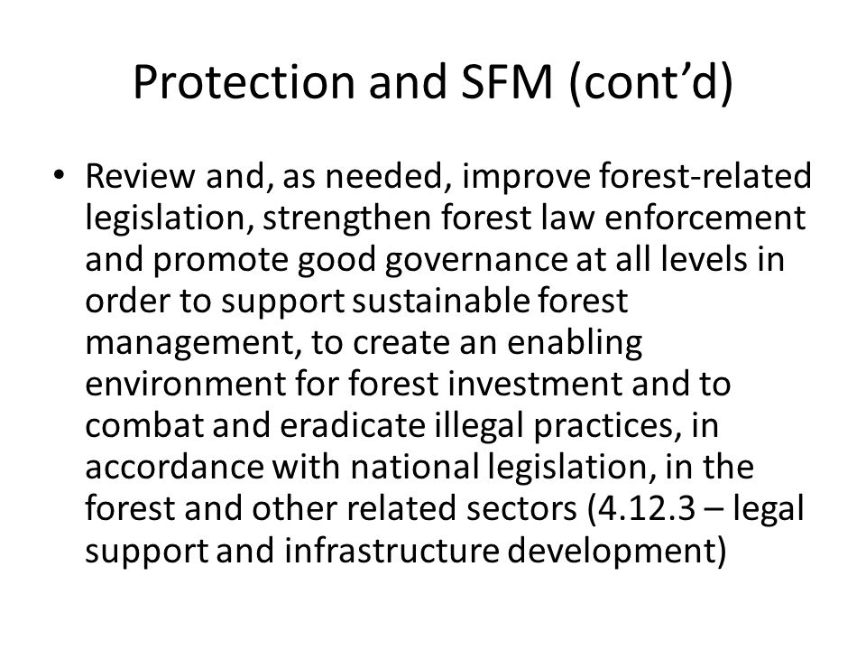 Review and, as needed, improve forest-related legislation, strengthen forest law enforcement and promote good governance at all levels in order to support sustainable forest management, to create an enabling environment for forest investment and to combat and eradicate illegal practices, in accordance with national legislation, in the forest and other related sectors ( – legal support and infrastructure development) Protection and SFM (cont'd)