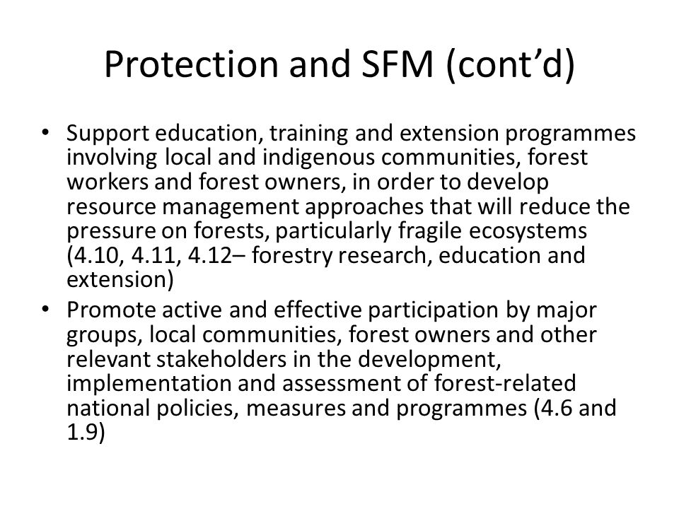 Support education, training and extension programmes involving local and indigenous communities, forest workers and forest owners, in order to develop resource management approaches that will reduce the pressure on forests, particularly fragile ecosystems (4.10, 4.11, 4.12– forestry research, education and extension) Promote active and effective participation by major groups, local communities, forest owners and other relevant stakeholders in the development, implementation and assessment of forest-related national policies, measures and programmes (4.6 and 1.9)