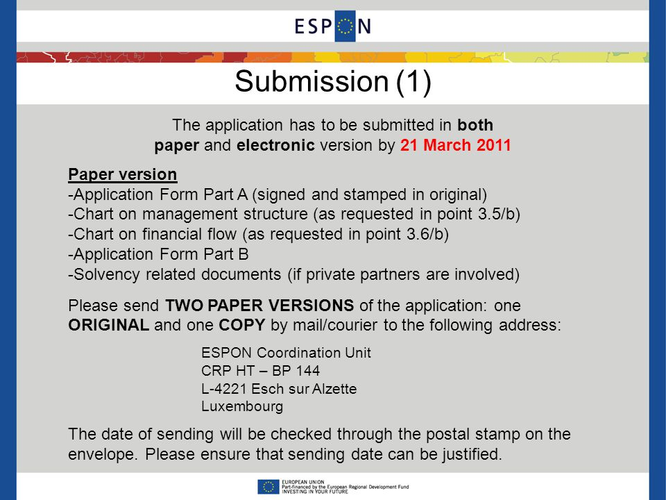 Submission (1) The application has to be submitted in both paper and electronic version by 21 March 2011 Paper version -Application Form Part A (signed and stamped in original) -Chart on management structure (as requested in point 3.5/b) -Chart on financial flow (as requested in point 3.6/b) -Application Form Part B -Solvency related documents (if private partners are involved) Please send TWO PAPER VERSIONS of the application: one ORIGINAL and one COPY by mail/courier to the following address: ESPON Coordination Unit CRP HT – BP 144 L-4221 Esch sur Alzette Luxembourg The date of sending will be checked through the postal stamp on the envelope.