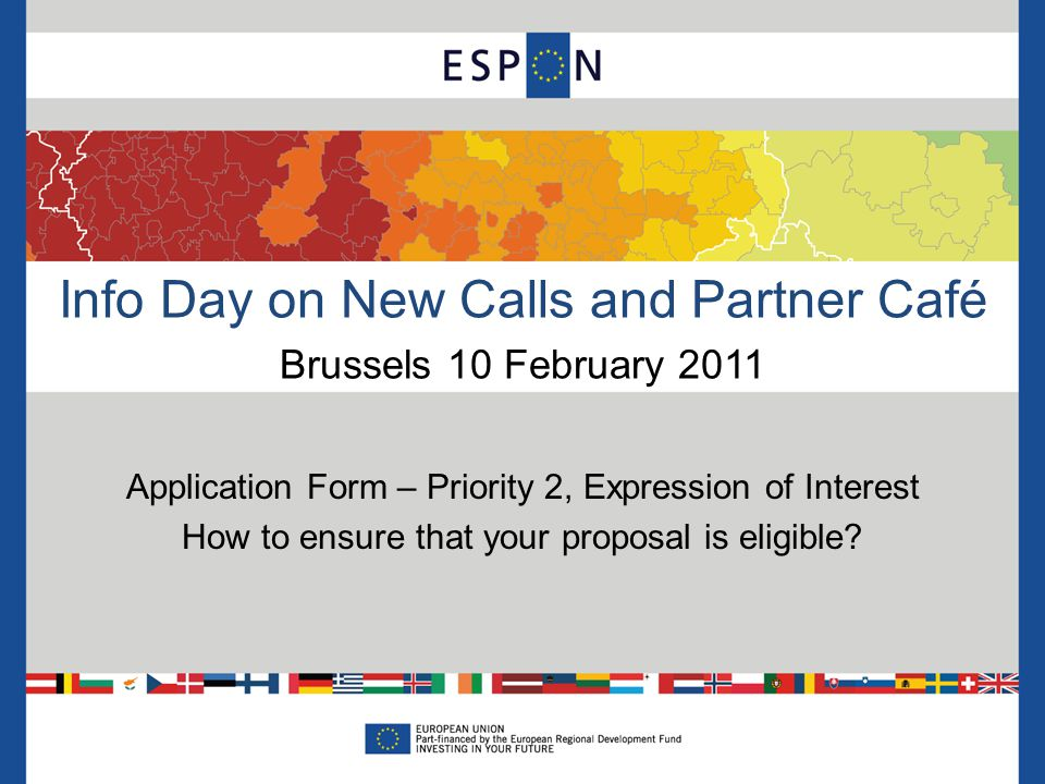 Info Day on New Calls and Partner Café Brussels 10 February 2011 Application Form – Priority 2, Expression of Interest How to ensure that your proposal is eligible