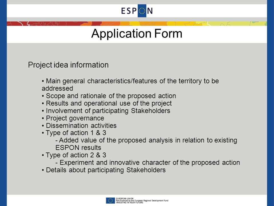 Application Form Project idea information Main general characteristics/features of the territory to be addressed Scope and rationale of the proposed action Results and operational use of the project Involvement of participating Stakeholders Project governance Dissemination activities Type of action 1 & 3 - Added value of the proposed analysis in relation to existing ESPON results Type of action 2 & 3 - Experiment and innovative character of the proposed action Details about participating Stakeholders