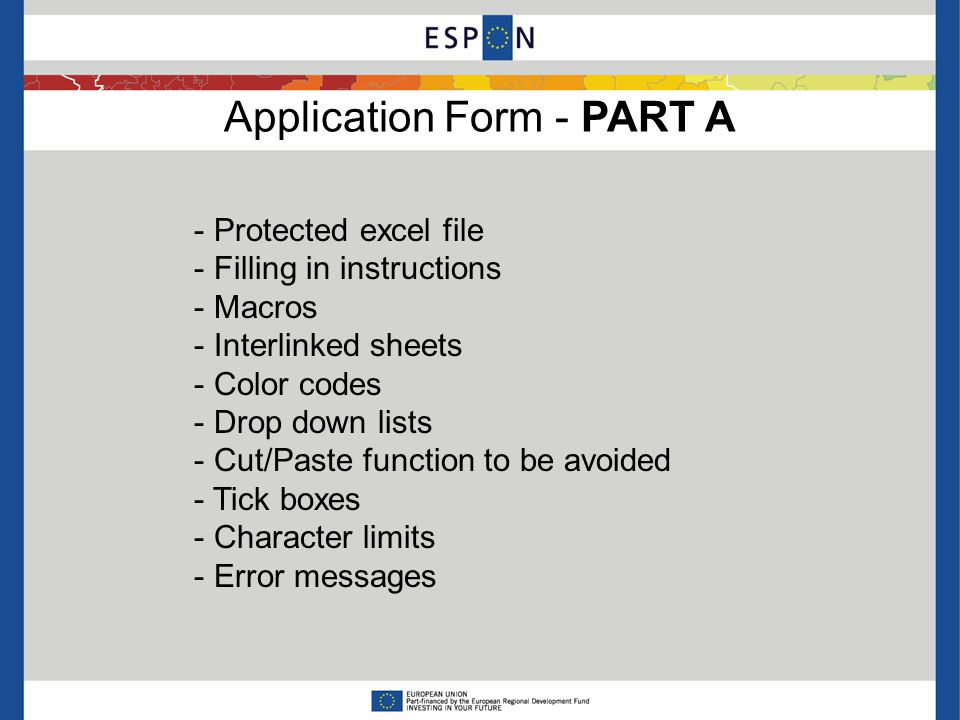 Application Form - PART A - Protected excel file - Filling in instructions - Macros - Interlinked sheets - Color codes - Drop down lists - Cut/Paste function to be avoided - Tick boxes - Character limits - Error messages