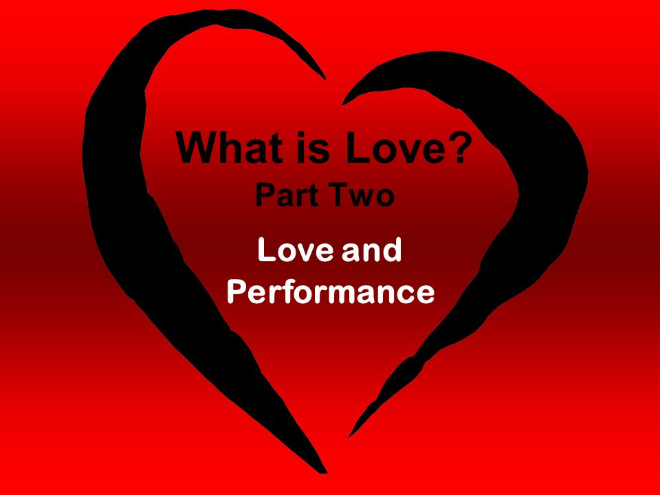What is Love Part Two Love and Performance