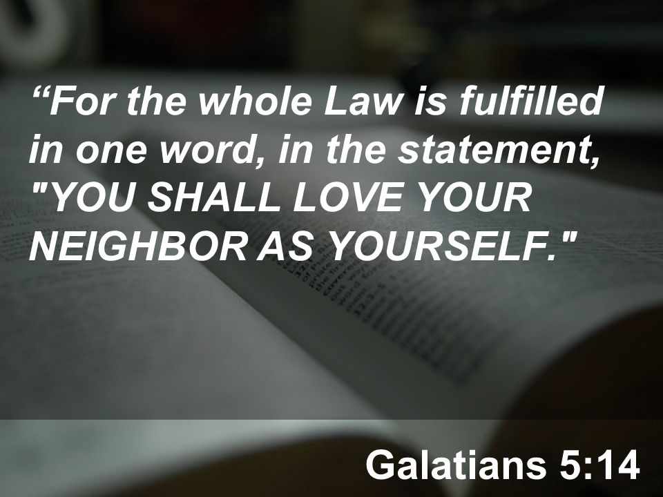 Galatians 5:14 For the whole Law is fulfilled in one word, in the statement, YOU SHALL LOVE YOUR NEIGHBOR AS YOURSELF.