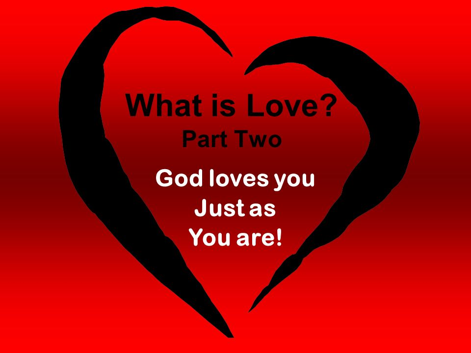 What is Love Part Two God loves you Just as You are!