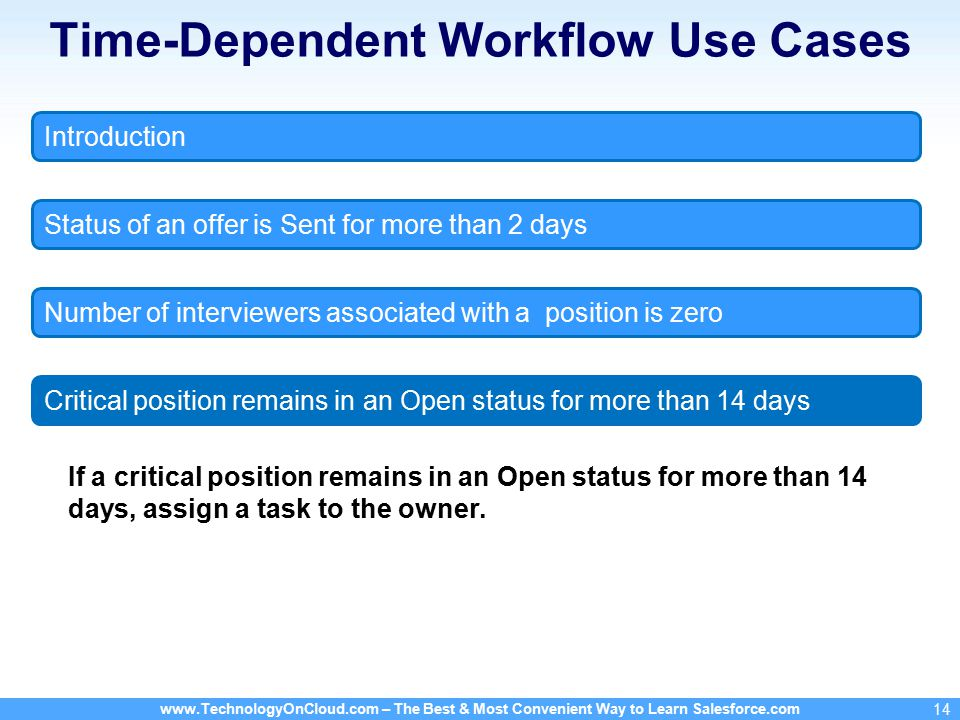 – The Best & Most Convenient Way to Learn Salesforce.com 14 Time-Dependent Workflow Use Cases If a critical position remains in an Open status for more than 14 days, assign a task to the owner.