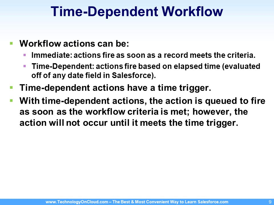 – The Best & Most Convenient Way to Learn Salesforce.com 9 Time-Dependent Workflow  Workflow actions can be:  Immediate: actions fire as soon as a record meets the criteria.