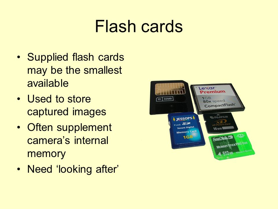 Flash cards Supplied flash cards may be the smallest available Used to store captured images Often supplement camera's internal memory Need 'looking after'