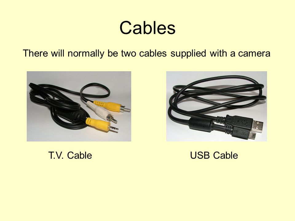 Cables There will normally be two cables supplied with a camera T.V. CableUSB Cable