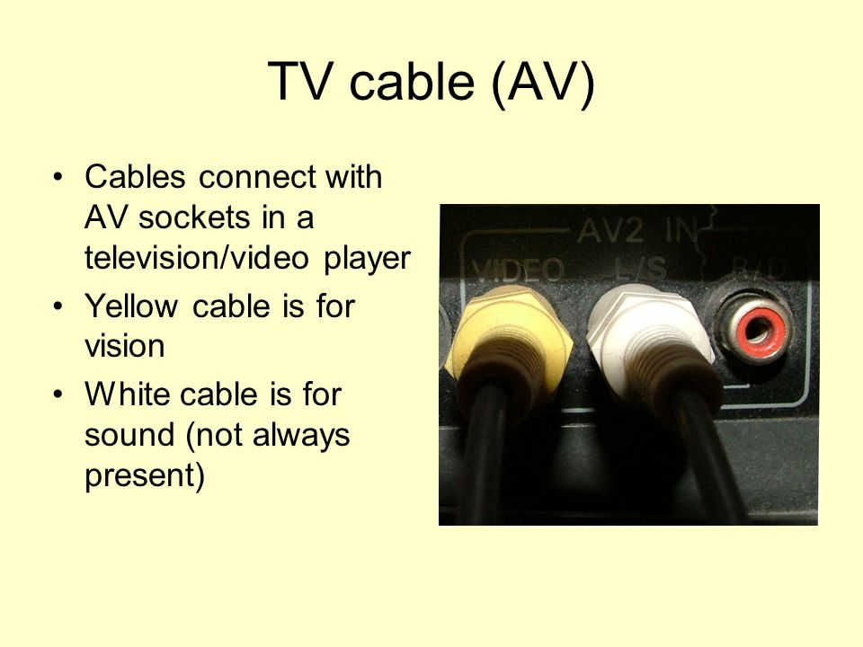 TV cable (AV) Cables connect with AV sockets in a television/video player Yellow cable is for vision White cable is for sound (not always present)