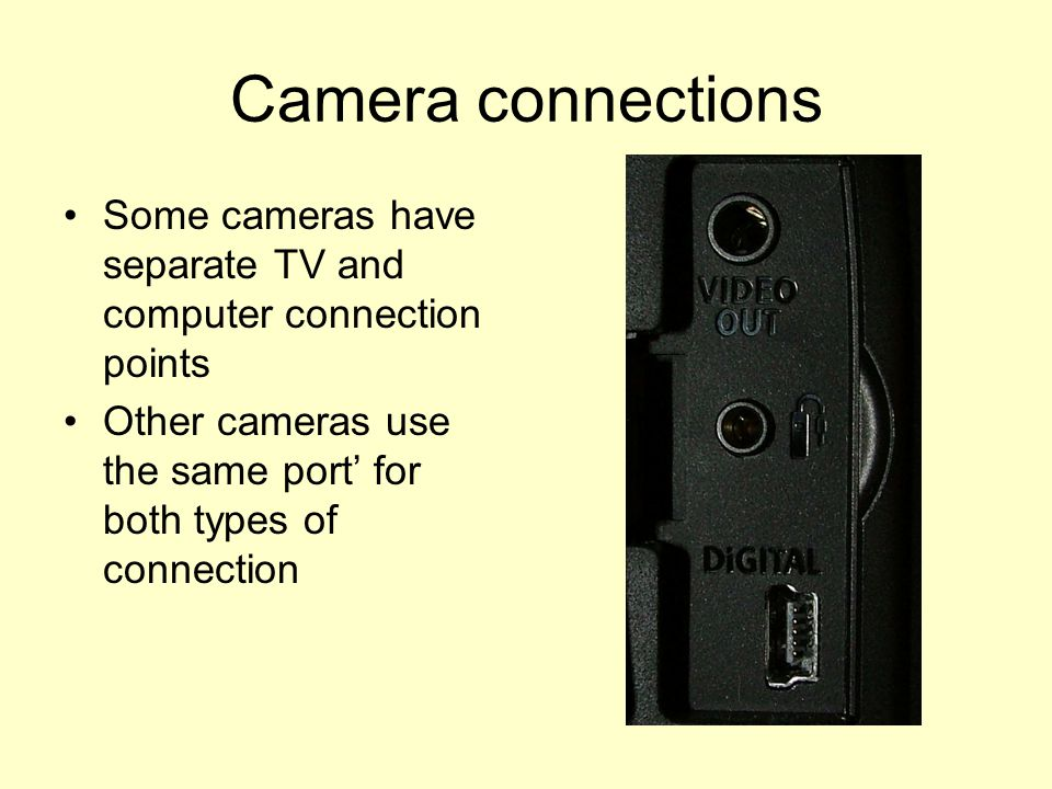 Camera connections Some cameras have separate TV and computer connection points Other cameras use the same port' for both types of connection
