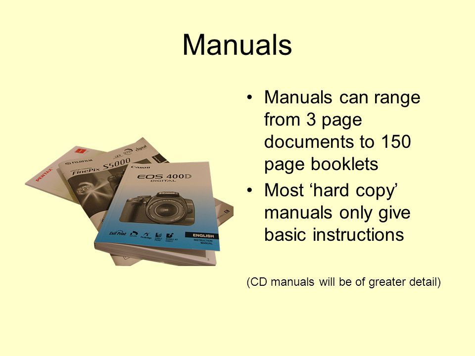 Manuals Manuals can range from 3 page documents to 150 page booklets Most 'hard copy' manuals only give basic instructions (CD manuals will be of greater detail)