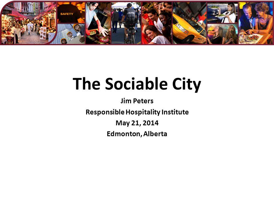 The Sociable City Jim Peters Responsible Hospitality Institute May 21, 2014 Edmonton, Alberta