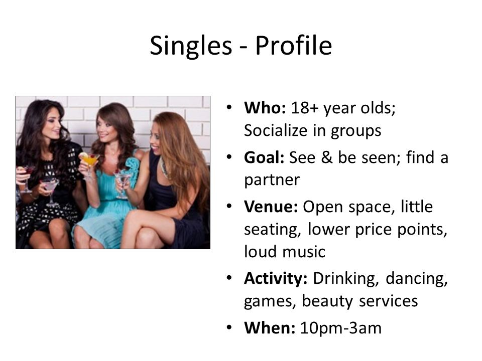 Singles - Profile Who: 18+ year olds; Socialize in groups Goal: See & be seen; find a partner Venue: Open space, little seating, lower price points, loud music Activity: Drinking, dancing, games, beauty services When: 10pm-3am