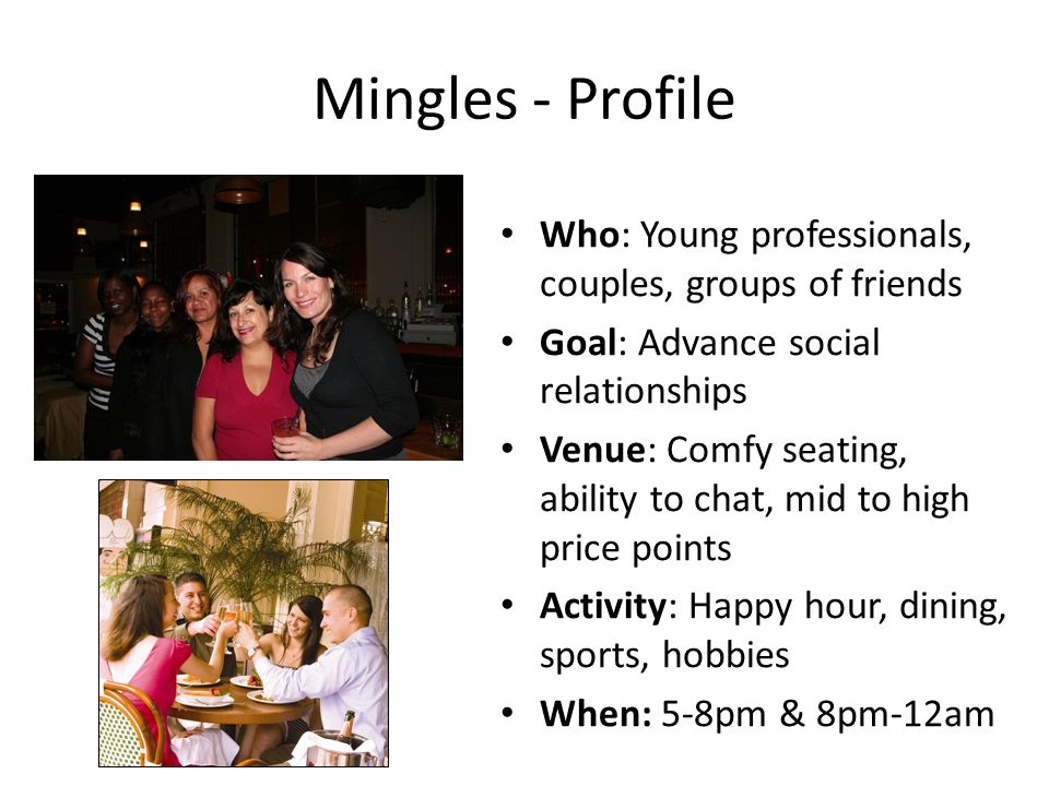 Mingles - Profile Who: Young professionals, couples, groups of friends Goal: Advance social relationships Venue: Comfy seating, ability to chat, mid to high price points Activity: Happy hour, dining, sports, hobbies When: 5-8pm & 8pm-12am
